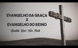 Evangelho da Graça x Evangelho do Reino | Apóstolo Roni Von Pinto